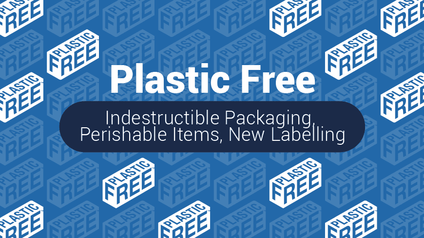 'Plastic Free' – Indestructible Packaging, Perishable Items, New Labelling