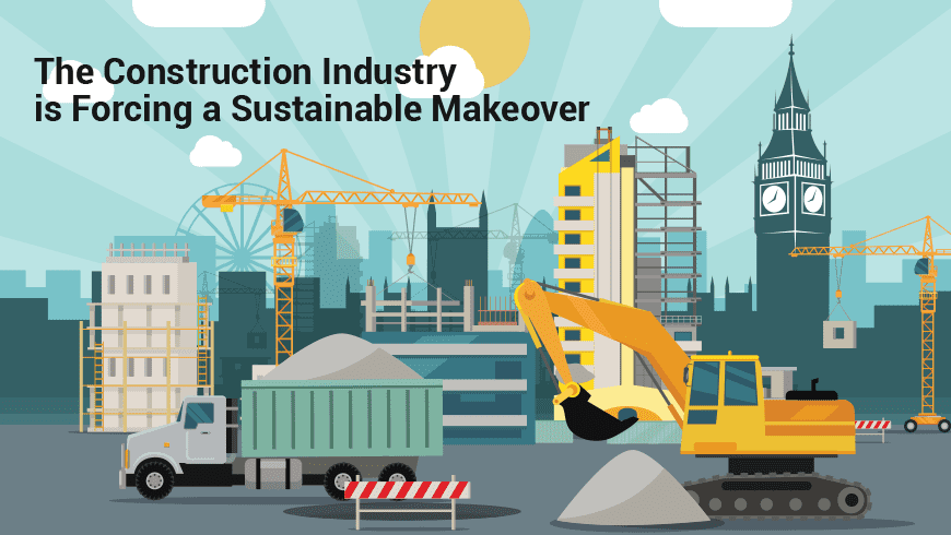The Construction Industry is Forcing a Sustainable Makeover